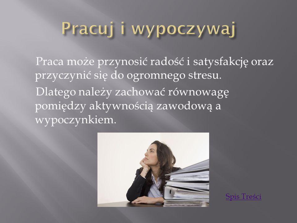 Praca może przynosić radość i satysfakcję oraz przyczynić się do ogromnego stresu. Dlatego należy zachować równowagę pomiędzy aktywnością zawodową a w