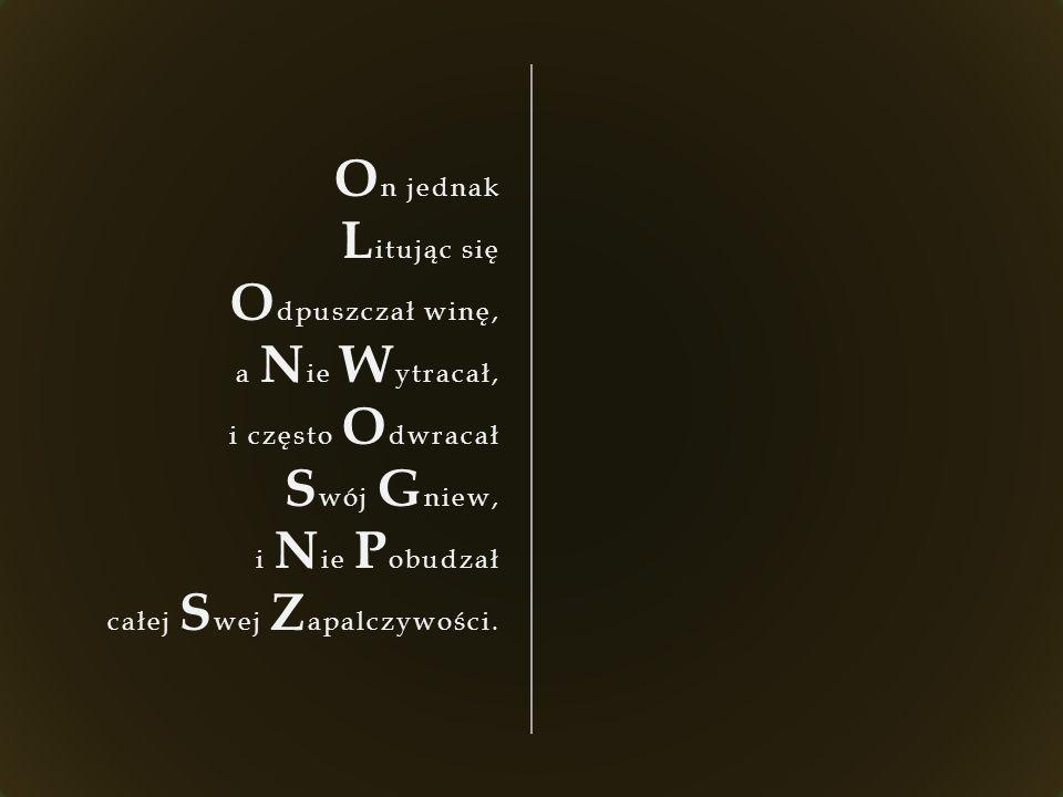 O n jednak L itując się O dpuszczał winę, a N ie W ytracał, i często O dwracał S wój G niew, i N ie P obudzał całej S wej Z apalczywości.