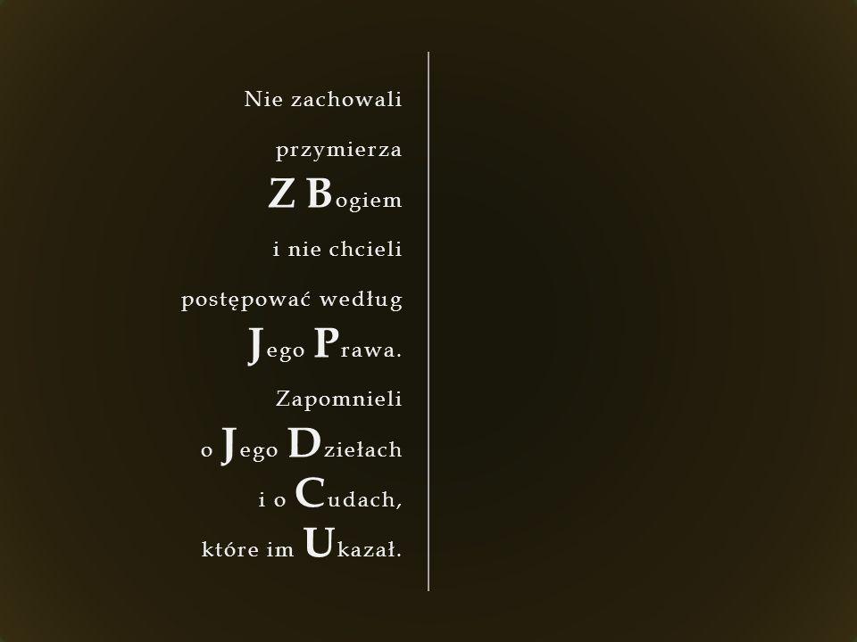 Nie zachowali przymierza Z B ogiem i nie chcieli postępować według J ego P rawa. Zapomnieli o J ego D ziełach i o C udach, które im U kazał.