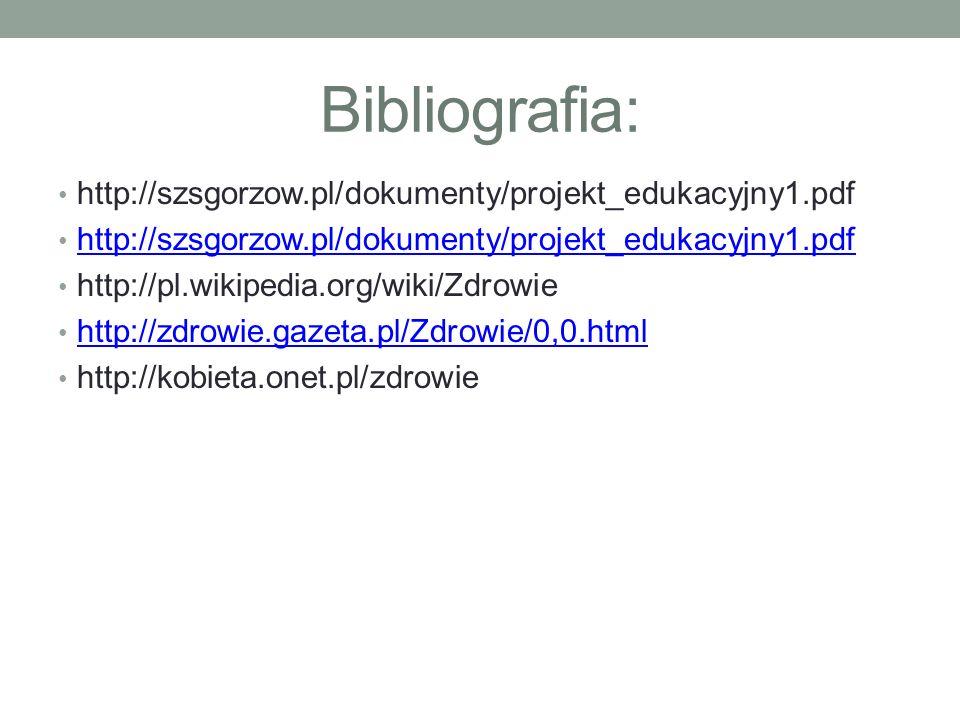 Bibliografia: http://szsgorzow.pl/dokumenty/projekt_edukacyjny1.pdf http://pl.wikipedia.org/wiki/Zdrowie http://zdrowie.gazeta.pl/Zdrowie/0,0.html http://kobieta.onet.pl/zdrowie