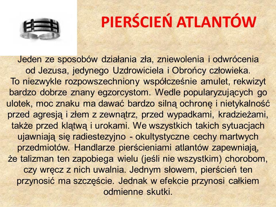 PIERŚCIEŃ ATLANTÓW Jeden ze sposobów działania zła, zniewolenia i odwrócenia od Jezusa, jedynego Uzdrowiciela i Obrońcy człowieka.
