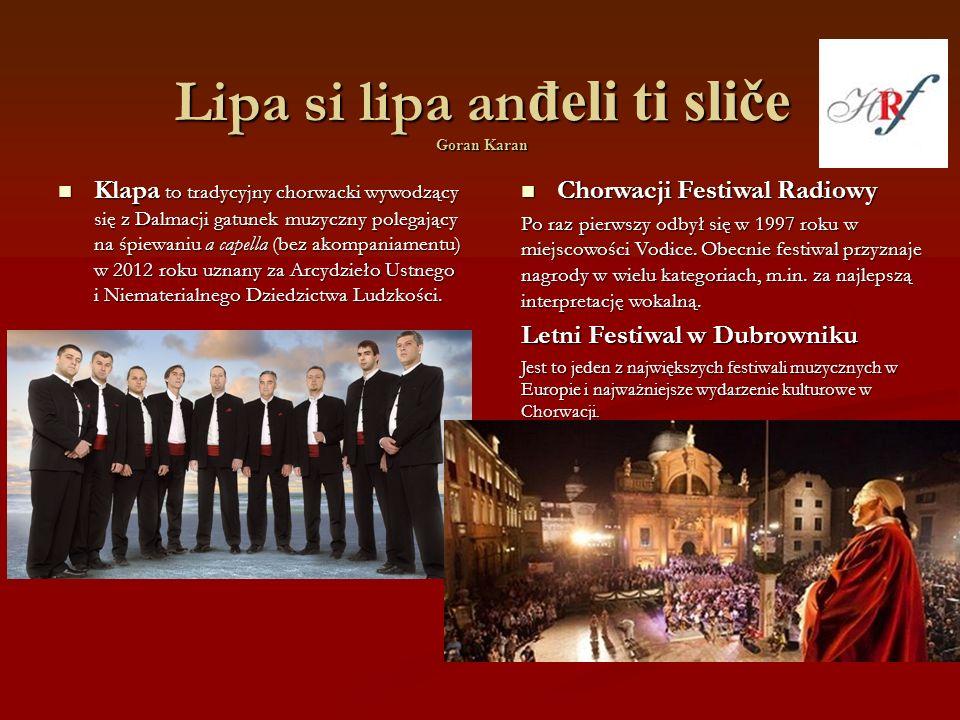 Lipa si lipa an đeli ti sliče Goran Karan Klapa to tradycyjny chorwacki wywodzący się z Dalmacji gatunek muzyczny polegający na śpiewaniu a capella (bez akompaniamentu) w 2012 roku uznany za Arcydzieło Ustnego i Niematerialnego Dziedzictwa Ludzkości.
