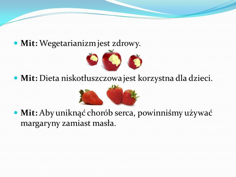 Mit: Wegetarianizm jest zdrowy. Mit: Dieta niskotłuszczowa jest korzystna dla dzieci. Mit: Aby uniknąć chorób serca, powinniśmy używać margaryny zamia