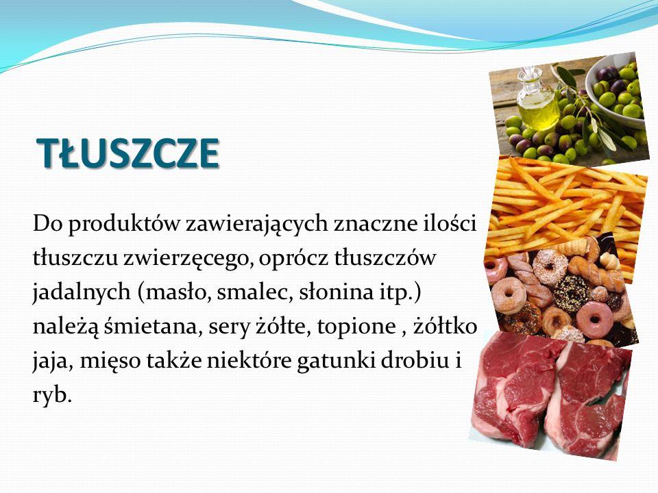 TŁUSZCZE Do produktów zawierających znaczne ilości tłuszczu zwierzęcego, oprócz tłuszczów jadalnych (masło, smalec, słonina itp.) należą śmietana, sery żółte, topione, żółtko jaja, mięso także niektóre gatunki drobiu i ryb.