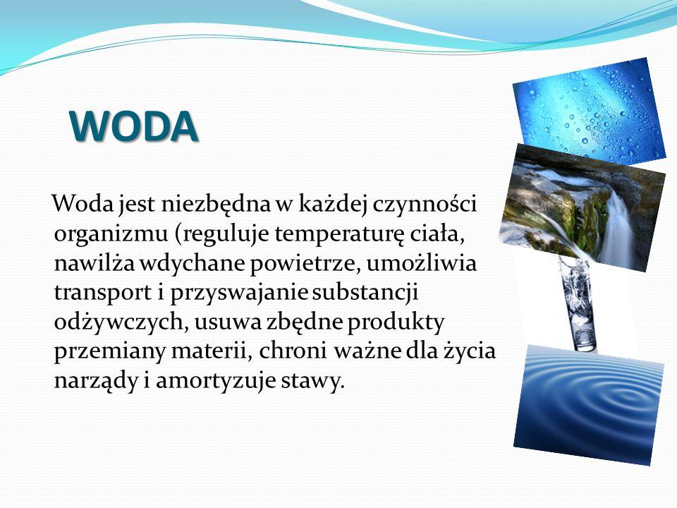 WODA Woda jest niezbędna w każdej czynności organizmu (reguluje temperaturę ciała, nawilża wdychane powietrze, umożliwia transport i przyswajanie substancji odżywczych, usuwa zbędne produkty przemiany materii, chroni ważne dla życia narządy i amortyzuje stawy.