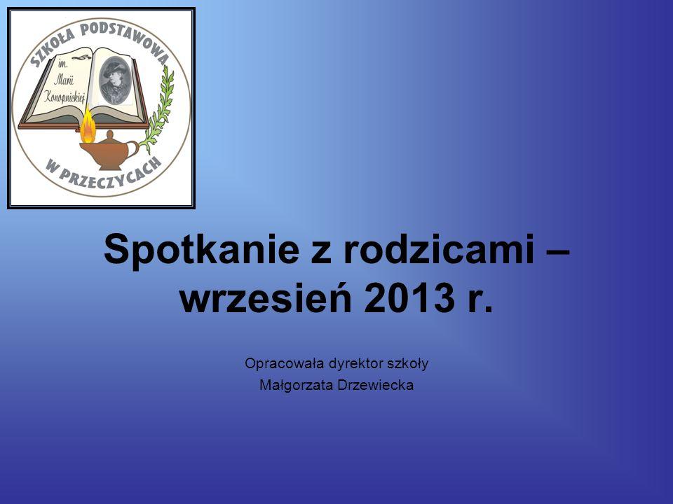Spotkanie z rodzicami – wrzesień 2013 r. Opracowała dyrektor szkoły Małgorzata Drzewiecka