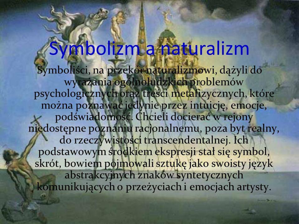 Symbolizm a naturalizm Symboliści, na przekór naturalizmowi, dążyli do wyrażania ogólnoludzkich problemów psychologicznych oraz treści metafizycznych, które można poznawać jedynie przez intuicję, emocje, podświadomość.