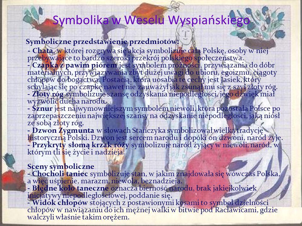 Symbolika w Weselu Wyspiańskiego Symboliczne przedstawienie przedmiotów: - Chata, w której rozgrywa się akcja symbolizuje całą Polskę, osoby w niej przebywające to bardzo szeroki przekrój polskiego społeczeństwa.