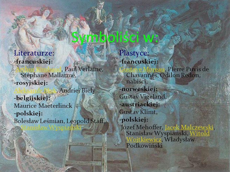 Symboliści w: Literaturze: -francuskiej: Arthur Rimbaud, Paul Verlaine, Stéphane Mallarmé, -rosyjskiej: Aleksandr Błok, Andriej Bieły -belgijskiej: Maurice Maeterlinck -polskiej: Bolesław Leśmian, Leopold Staff, Stanisław Wyspiański Plastyce: -francuskiej: Gustave Moreau, Pierre Puvis de Chavannes, Odilon Redon, nabiści, -norweskiej: Gustav Vigeland, -austriackiej: Gustav Klimt, -polskiej: Józef Mehoffer, Jacek Malczewski, Stanisław Wyspiański, Witold Wojtkiewicz, Władysław Podkowiński