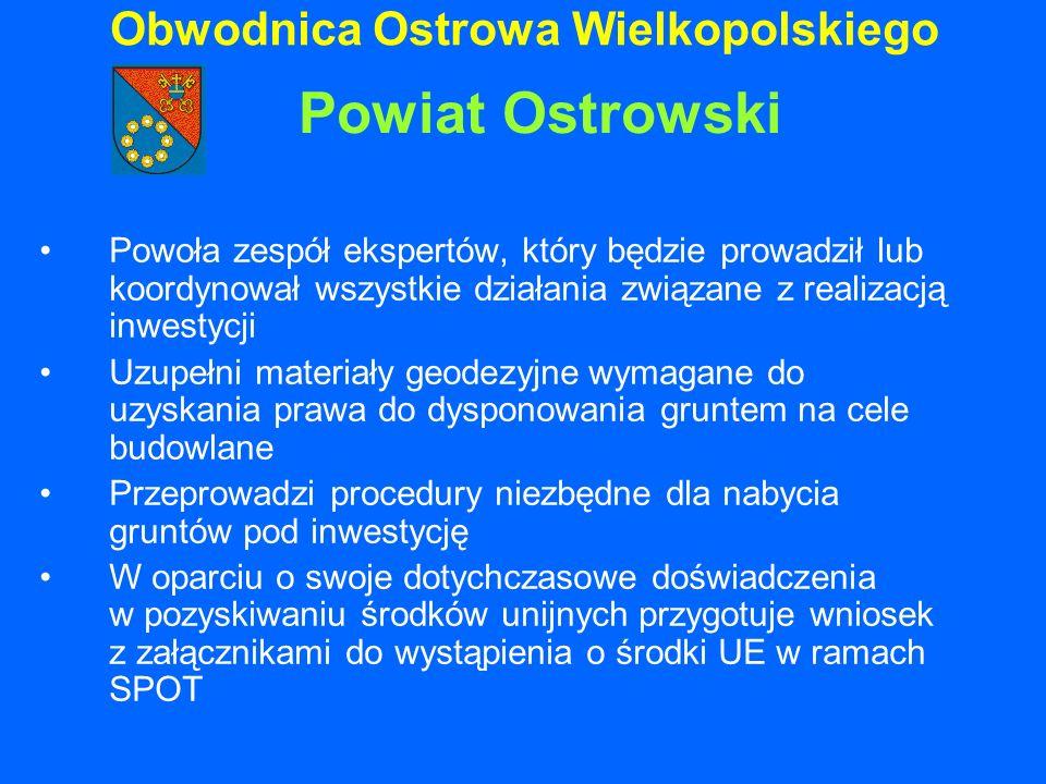 Obwodnica Ostrowa Wielkopolskiego Powoła zespół ekspertów, który będzie prowadził lub koordynował wszystkie działania związane z realizacją inwestycji Uzupełni materiały geodezyjne wymagane do uzyskania prawa do dysponowania gruntem na cele budowlane Przeprowadzi procedury niezbędne dla nabycia gruntów pod inwestycję W oparciu o swoje dotychczasowe doświadczenia w pozyskiwaniu środków unijnych przygotuje wniosek z załącznikami do wystąpienia o środki UE w ramach SPOT Powiat Ostrowski
