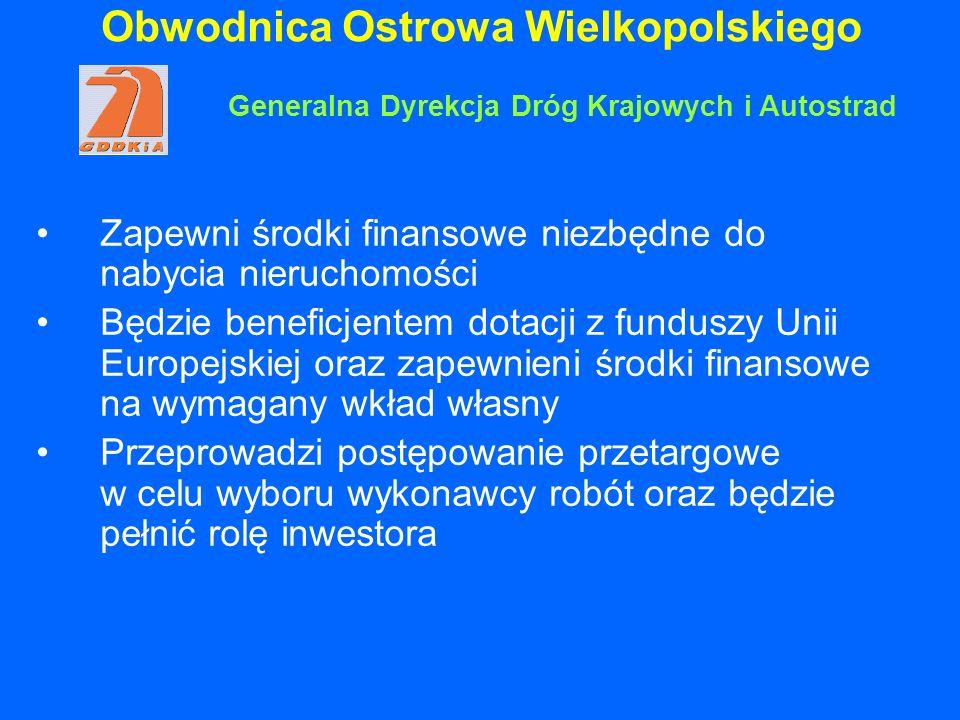 Obwodnica Ostrowa Wielkopolskiego Zapewni środki finansowe niezbędne do nabycia nieruchomości Będzie beneficjentem dotacji z funduszy Unii Europejskiej oraz zapewnieni środki finansowe na wymagany wkład własny Przeprowadzi postępowanie przetargowe w celu wyboru wykonawcy robót oraz będzie pełnić rolę inwestora Generalna Dyrekcja Dróg Krajowych i Autostrad