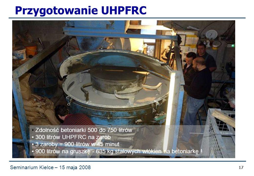 Seminarium Kielce – 15 maja 2008 17 Przygotowanie UHPFRC Zdolność betoniarki 500 do 750 litrów 300 litrów UHPFRC na zarób 3 zaroby = 900 litrów w 45 minut 900 litrów na gruszkę - 635 kg stalowych włókien na betoniarkę !