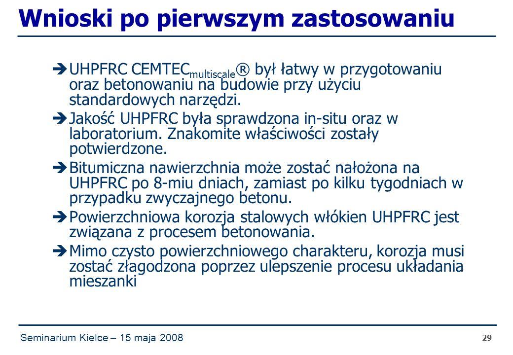 Seminarium Kielce – 15 maja 2008 29 Wnioski po pierwszym zastosowaniu  UHPFRC CEMTEC multiscale ® był łatwy w przygotowaniu oraz betonowaniu na budowie przy użyciu standardowych narzędzi.