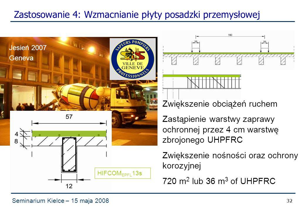 Seminarium Kielce – 15 maja 2008 32 Zastosowanie 4: Wzmacnianie płyty posadzki przemysłowej Zwiększenie obciążeń ruchem Zastąpienie warstwy zaprawy ochronnej przez 4 cm warstwę zbrojonego UHPFRC Zwiększenie nośności oraz ochrony korozyjnej 720 m 2 lub 36 m 3 of UHPFRC Jesień 2007 Geneva HIFCOM EPFL 13s