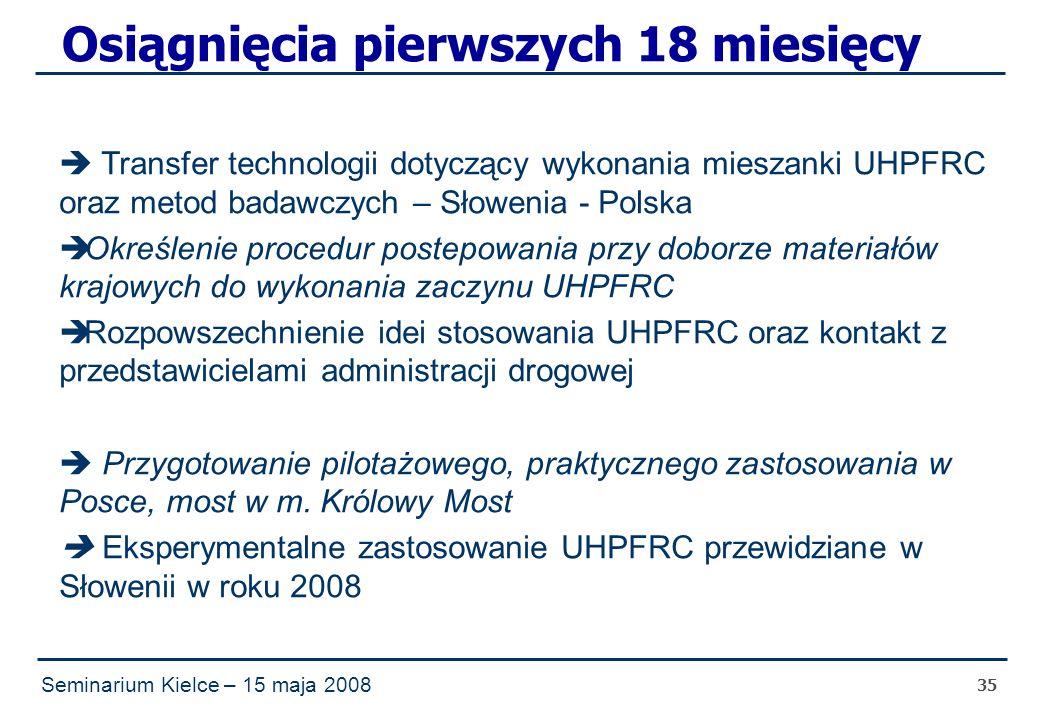 Seminarium Kielce – 15 maja 2008 35 Osiągnięcia pierwszych 18 miesięcy  Transfer technologii dotyczący wykonania mieszanki UHPFRC oraz metod badawczych – Słowenia - Polska  Określenie procedur postepowania przy doborze materiałów krajowych do wykonania zaczynu UHPFRC  Rozpowszechnienie idei stosowania UHPFRC oraz kontakt z przedstawicielami administracji drogowej  Przygotowanie pilotażowego, praktycznego zastosowania w Posce, most w m.