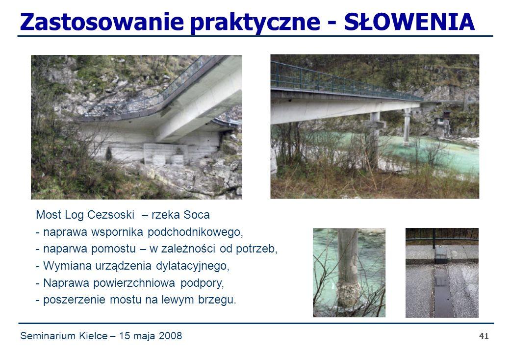 Seminarium Kielce – 15 maja 2008 41 Zastosowanie praktyczne - SŁOWENIA Most Log Cezsoski – rzeka Soca - naprawa wspornika podchodnikowego, - naparwa pomostu – w zależności od potrzeb, - Wymiana urządzenia dylatacyjnego, - Naprawa powierzchniowa podpory, - poszerzenie mostu na lewym brzegu.