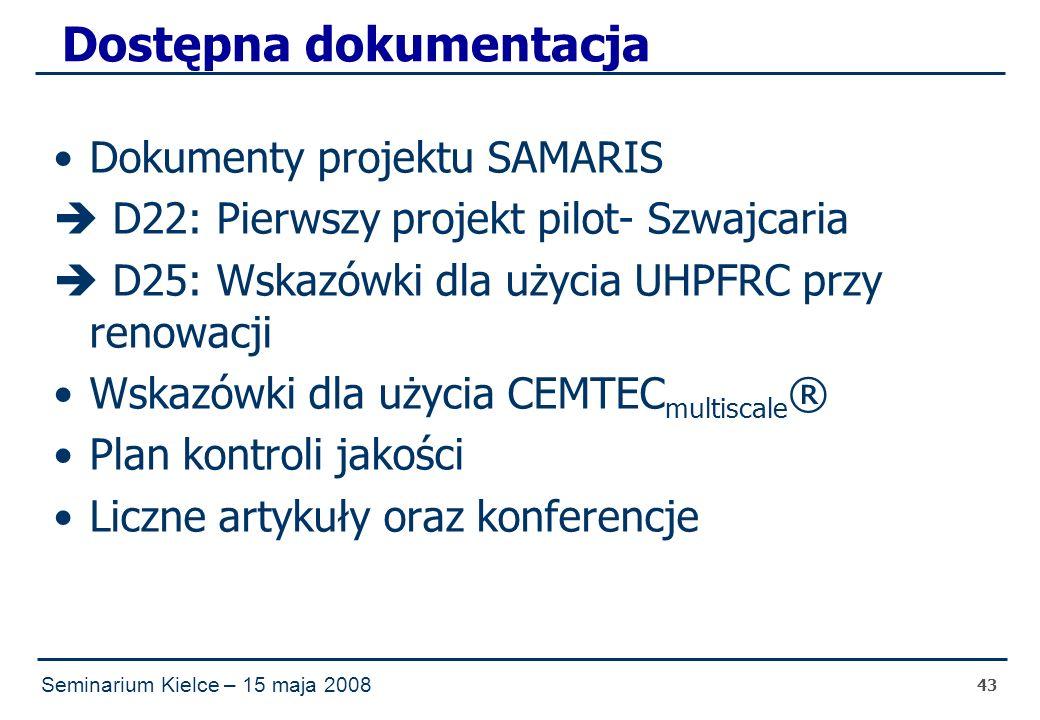 Seminarium Kielce – 15 maja 2008 43 Dostępna dokumentacja Dokumenty projektu SAMARIS  D22: Pierwszy projekt pilot- Szwajcaria  D25: Wskazówki dla użycia UHPFRC przy renowacji Wskazówki dla użycia CEMTEC multiscale ® Plan kontroli jakości Liczne artykuły oraz konferencje
