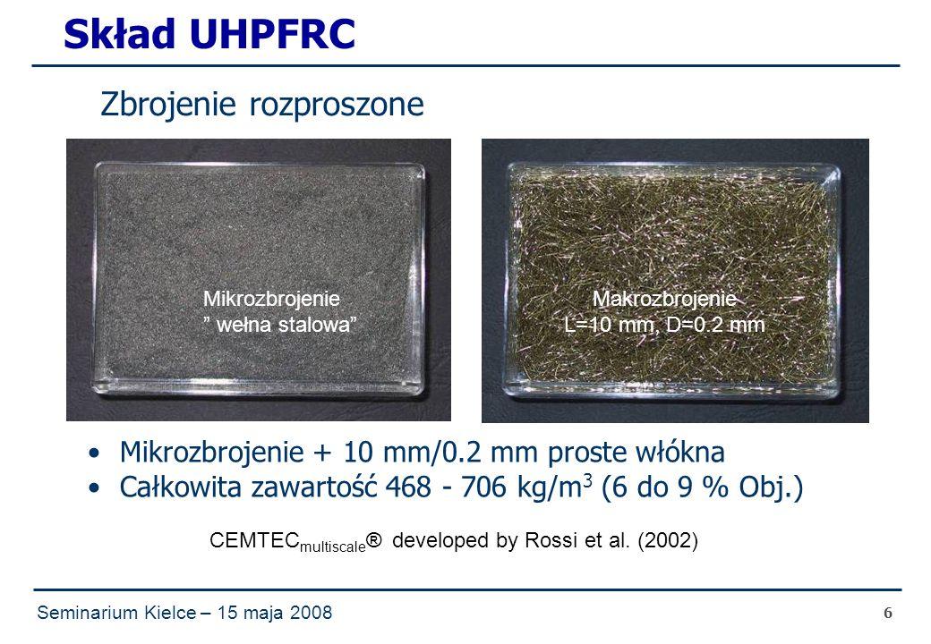 Seminarium Kielce – 15 maja 2008 6 Skład UHPFRC Mikrozbrojenie + 10 mm/0.2 mm proste włókna Całkowita zawartość 468 - 706 kg/m 3 (6 do 9 % Obj.) Zbrojenie rozproszone Mikrozbrojenie wełna stalowa Makrozbrojenie L=10 mm, D=0.2 mm CEMTEC multiscale ® developed by Rossi et al.