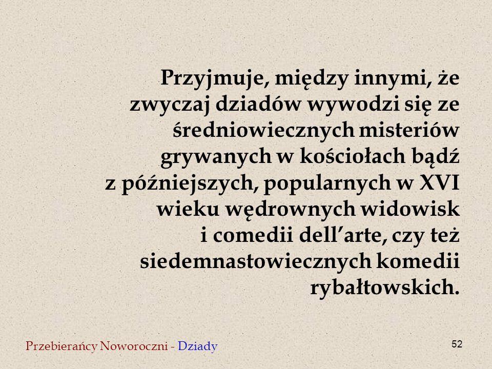 52 Przebierańcy Noworoczni - Dziady Przyjmuje, między innymi, że zwyczaj dziadów wywodzi się ze średniowiecznych misteriów grywanych w kościołach bądź z późniejszych, popularnych w XVI wieku wędrownych widowisk i comedii dell'arte, czy też siedemnastowiecznych komedii rybałtowskich.
