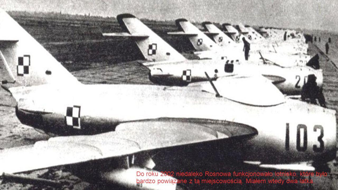 Do roku 2002 niedaleko Rosnowa funkcjonowało lotnisko, które było bardzo powiązane z tą miejscowością. Miałem wtedy dwa latka.