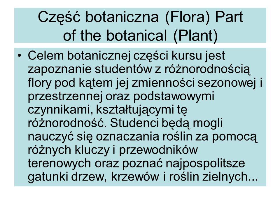 Część botaniczna (Flora) Part of the botanical (Plant) Celem botanicznej części kursu jest zapoznanie studentów z różnorodnością flory pod kątem jej zmienności sezonowej i przestrzennej oraz podstawowymi czynnikami, kształtującymi tę różnorodność.