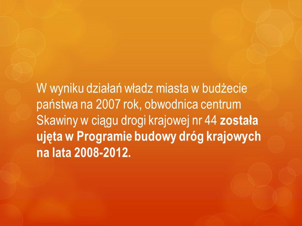 W wyniku działań władz miasta w budżecie państwa na 2007 rok, obwodnica centrum Skawiny w ciągu drogi krajowej nr 44 została ujęta w Programie budowy dróg krajowych na lata 2008-2012.
