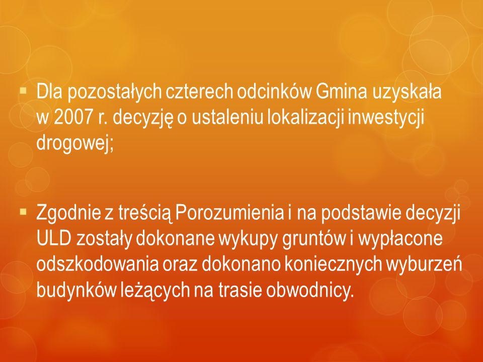  Dla pozostałych czterech odcinków Gmina uzyskała w 2007 r. decyzję o ustaleniu lokalizacji inwestycji drogowej;  Zgodnie z treścią Porozumienia i n