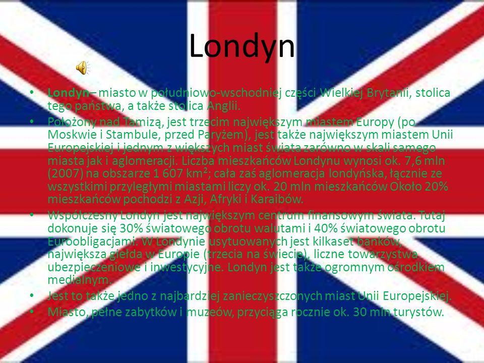 Londyn Londyn– miasto w południowo-wschodniej części Wielkiej Brytanii, stolica tego państwa, a także stolica Anglii. Położony nad Tamizą, jest trzeci