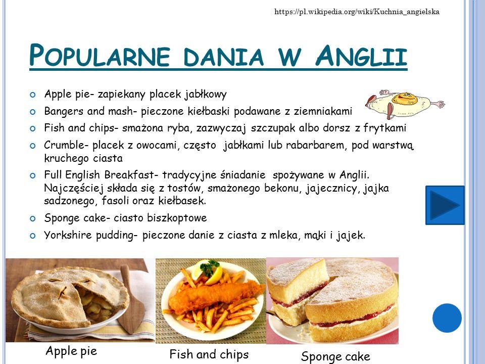 P OPULARNE DANIA W A NGLII Apple pie- zapiekany placek jabłkowy Bangers and mash- pieczone kiełbaski podawane z ziemniakami Fish and chips- smażona ryba, zazwyczaj szczupak albo dorsz z frytkami Crumble- placek z owocami, często jabłkami lub rabarbarem, pod warstwą kruchego ciasta Full English Breakfast- tradycyjne śniadanie spożywane w Anglii.