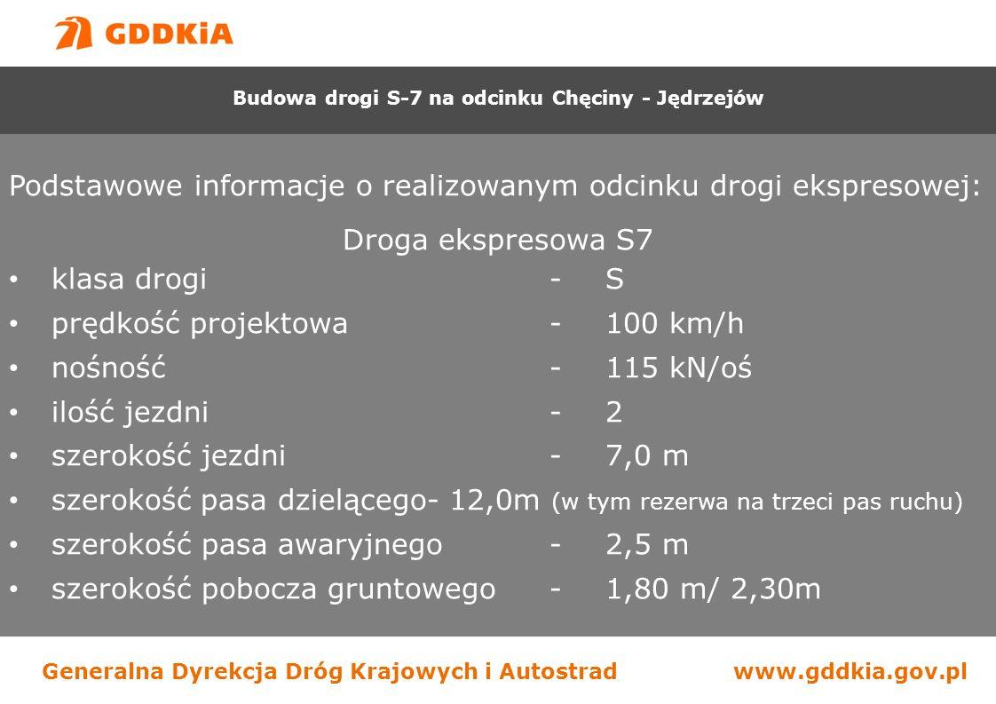 Generalna Dyrekcja Dróg Krajowych i Autostradwww.gddkia.gov.pl Podstawowe informacje o realizowanym odcinku drogi ekspresowej: Droga ekspresowa S7 klasa drogi-S prędkość projektowa-100 km/h nośność-115 kN/oś ilość jezdni-2 szerokość jezdni-7,0 m szerokość pasa dzielącego- 12,0m (w tym rezerwa na trzeci pas ruchu) szerokość pasa awaryjnego-2,5 m szerokość pobocza gruntowego-1,80 m/ 2,30m Budowa drogi S-7 na odcinku Chęciny - Jędrzejów