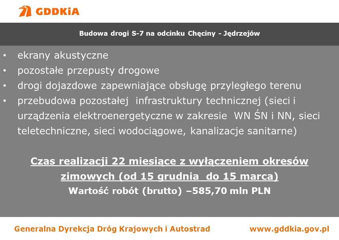 Generalna Dyrekcja Dróg Krajowych i Autostradwww.gddkia.gov.pl ekrany akustyczne pozostałe przepusty drogowe drogi dojazdowe zapewniające obsługę przyległego terenu przebudowa pozostałej infrastruktury technicznej (sieci i urządzenia elektroenergetyczne w zakresie WN ŚN i NN, sieci teletechniczne, sieci wodociągowe, kanalizacje sanitarne) Czas realizacji 22 miesiące z wyłączeniem okresów zimowych (od 15 grudnia do 15 marca) Wartość robót (brutto) –585,70 mln PLN Budowa drogi S-7 na odcinku Chęciny - Jędrzejów