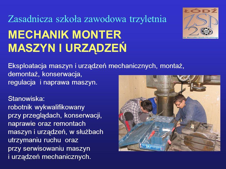 Zasadnicza szkoła zawodowa trzyletnia MECHANIK MONTER MASZYN I URZĄDZEŃ Eksploatacja maszyn i urządzeń mechanicznych, montaż, demontaż, konserwacja, regulacja i naprawa maszyn.