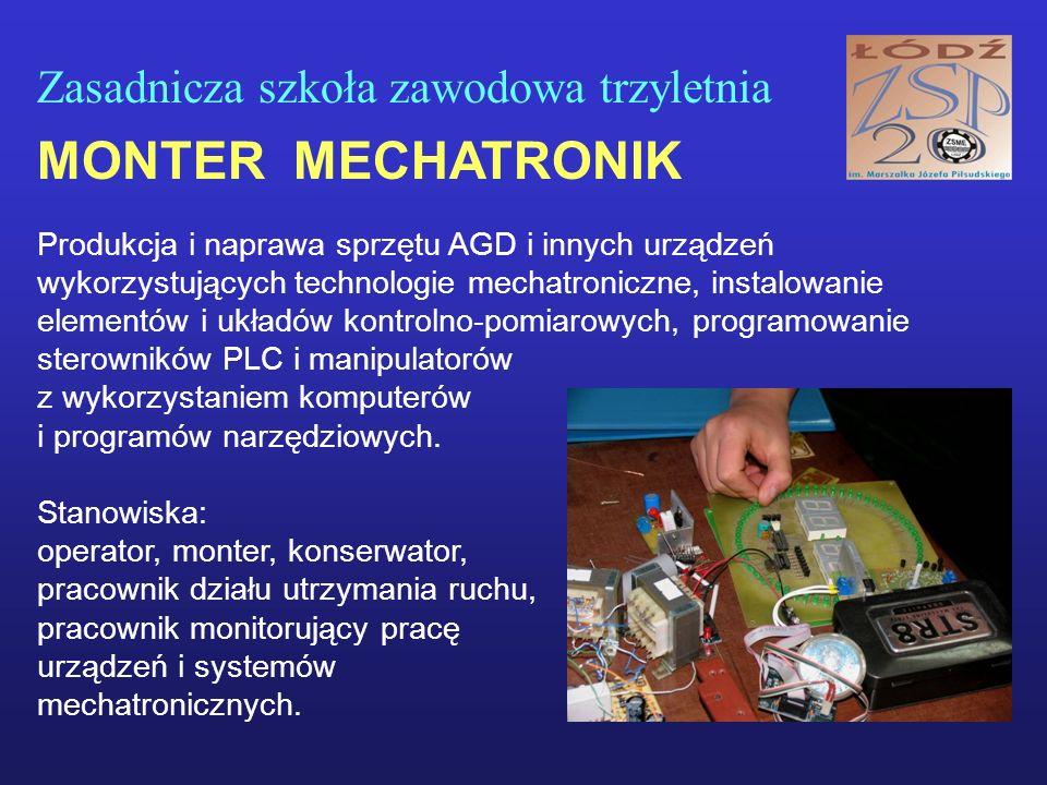 Zasadnicza szkoła zawodowa trzyletnia MONTER MECHATRONIK Produkcja i naprawa sprzętu AGD i innych urządzeń wykorzystujących technologie mechatroniczne, instalowanie elementów i układów kontrolno-pomiarowych, programowanie sterowników PLC i manipulatorów z wykorzystaniem komputerów i programów narzędziowych.
