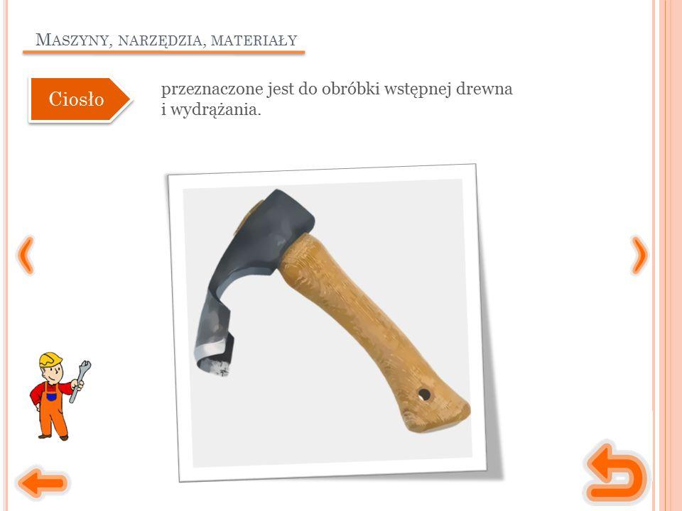M ASZYNY, NARZĘDZIA, MATERIAŁY przeznaczone jest do obróbki wstępnej drewna i wydrążania. Ciosło