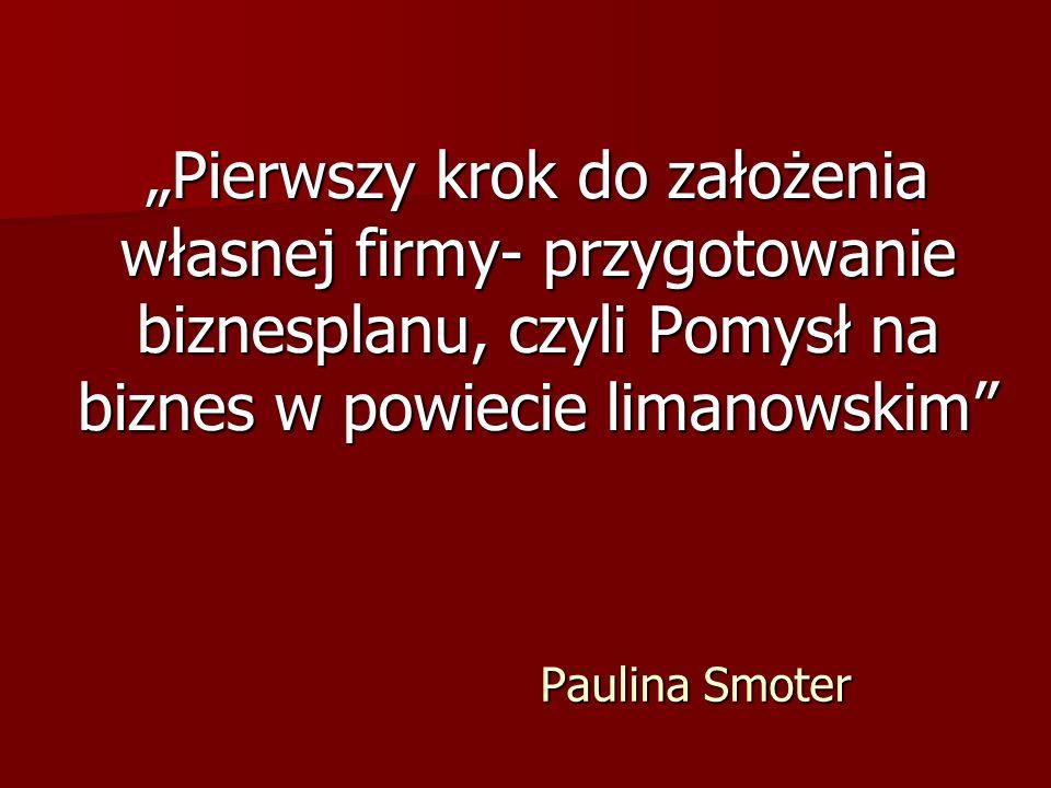 """Paulina Smoter """"Pierwszy krok do założenia własnej firmy- przygotowanie biznesplanu, czyli Pomysł na biznes w powiecie limanowskim"""