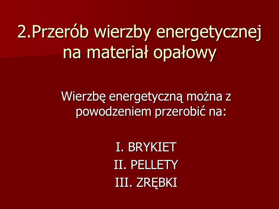 2.Przerób wierzby energetycznej na materiał opałowy Wierzbę energetyczną można z powodzeniem przerobić na: I.