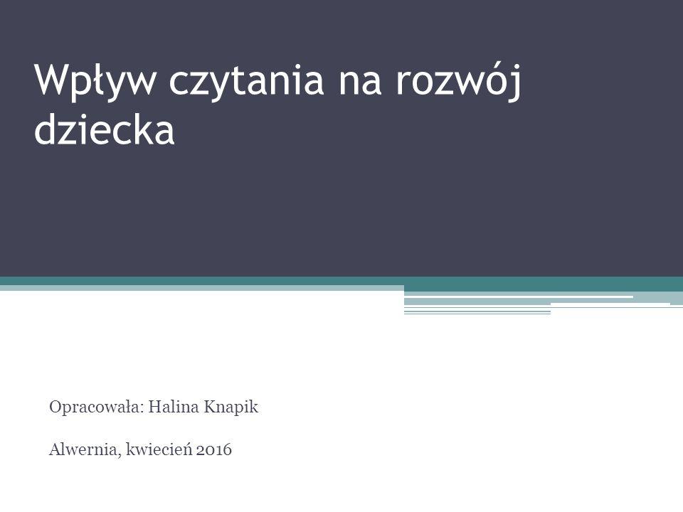 Wpływ czytania na rozwój dziecka Opracowała: Halina Knapik Alwernia, kwiecień 2016
