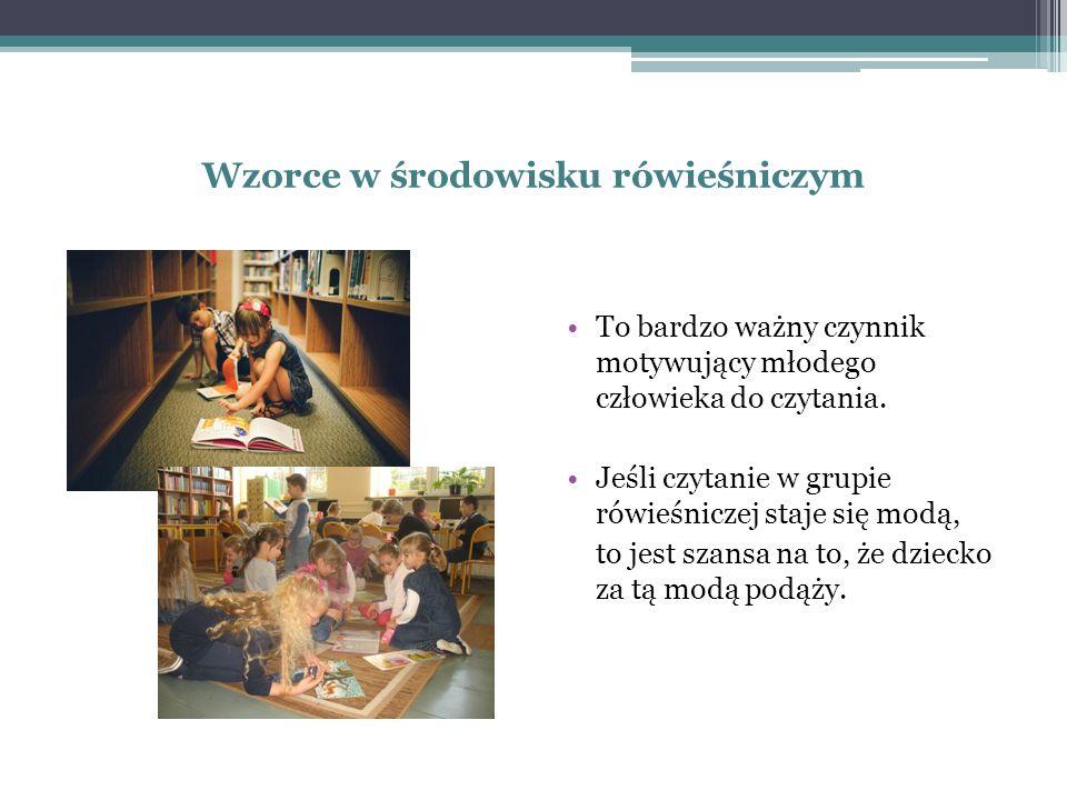 Wzorce w środowisku rówieśniczym To bardzo ważny czynnik motywujący młodego człowieka do czytania.
