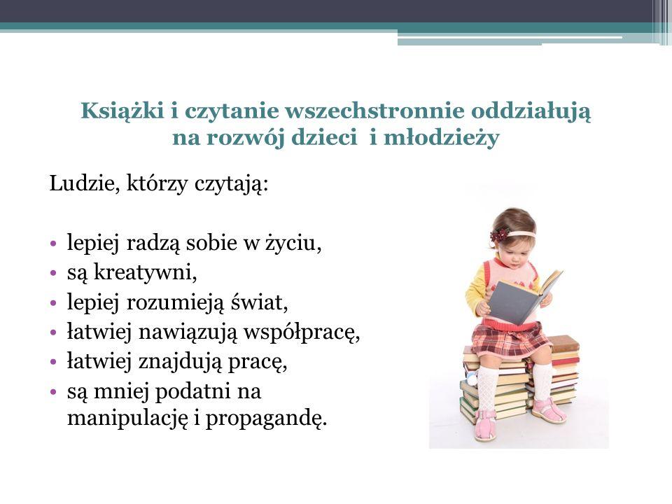 Książki i czytanie wszechstronnie oddziałują na rozwój dzieci i młodzieży Ludzie, którzy czytają: lepiej radzą sobie w życiu, są kreatywni, lepiej roz