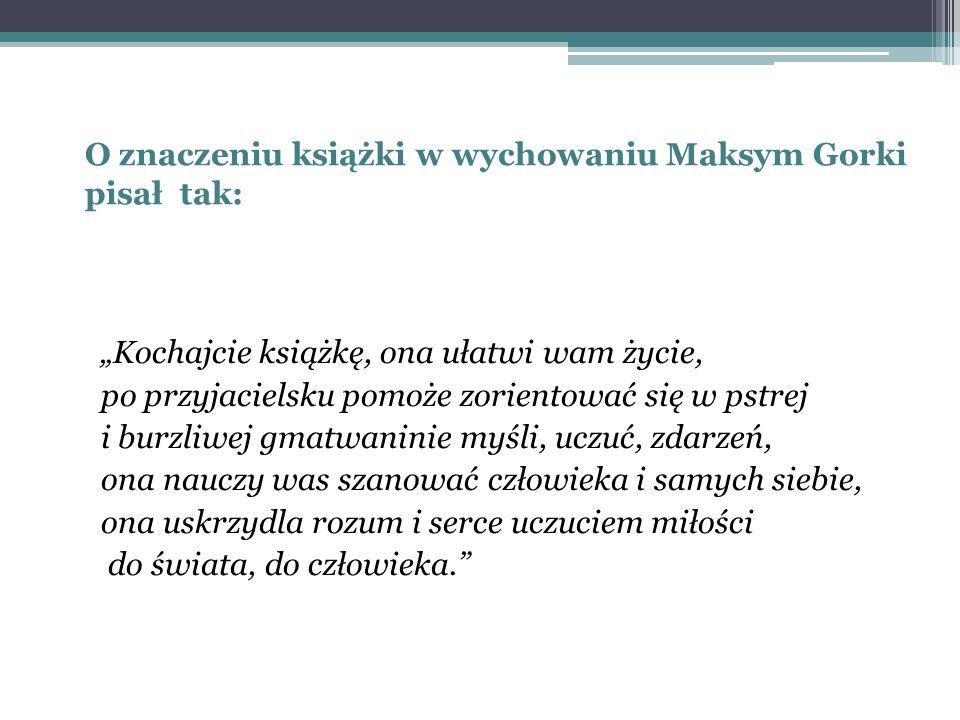 """O znaczeniu książki w wychowaniu Maksym Gorki pisał tak: """"Kochajcie książkę, ona ułatwi wam życie, po przyjacielsku pomoże zorientować się w pstrej i"""