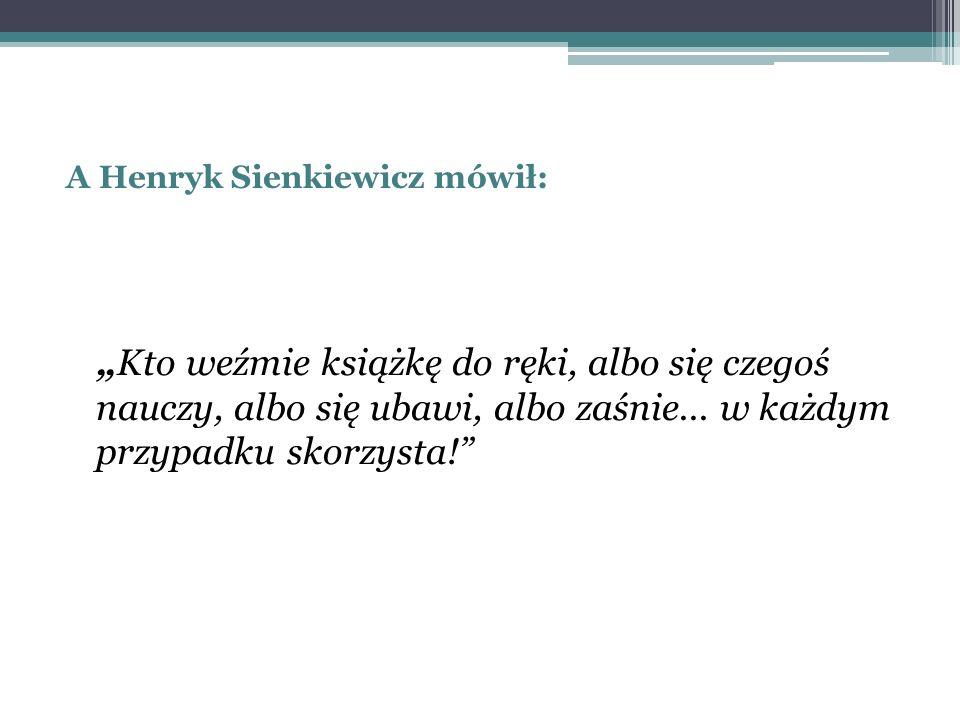 """A Henryk Sienkiewicz mówił: """"Kto weźmie książkę do ręki, albo się czegoś nauczy, albo się ubawi, albo zaśnie... w każdym przypadku skorzysta!"""""""