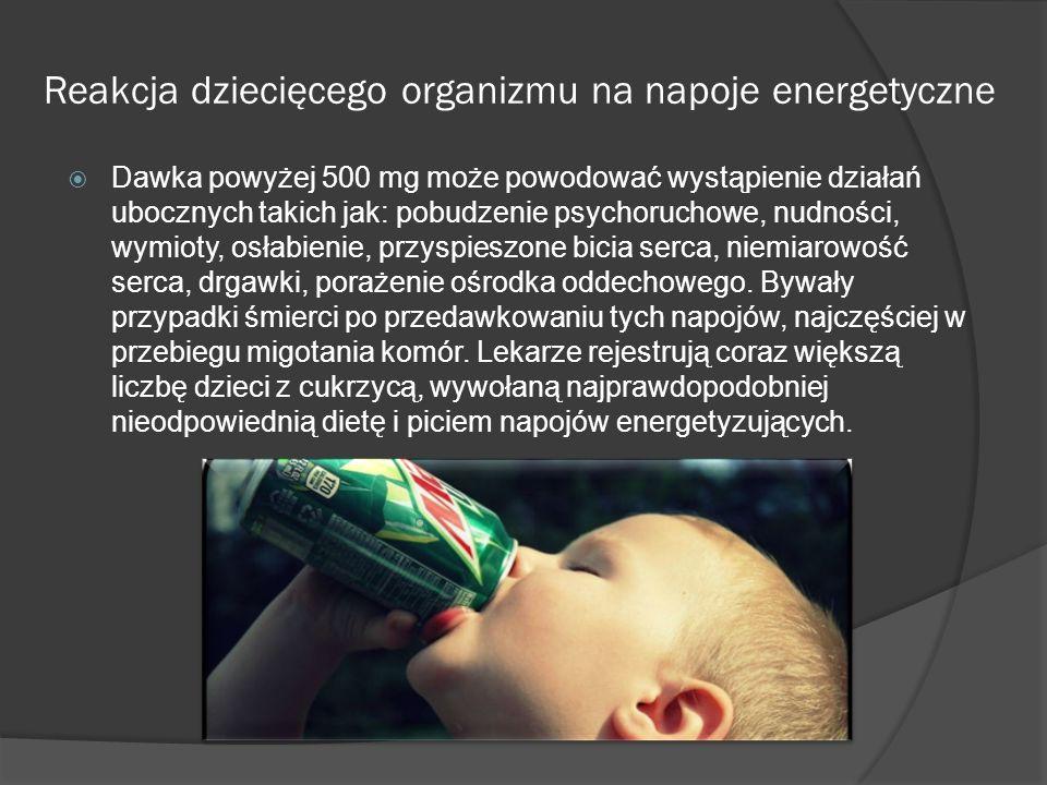 Reakcja dziecięcego organizmu na napoje energetyczne  Dawka powyżej 500 mg może powodować wystąpienie działań ubocznych takich jak: pobudzenie psychoruchowe, nudności, wymioty, osłabienie, przyspieszone bicia serca, niemiarowość serca, drgawki, porażenie ośrodka oddechowego.