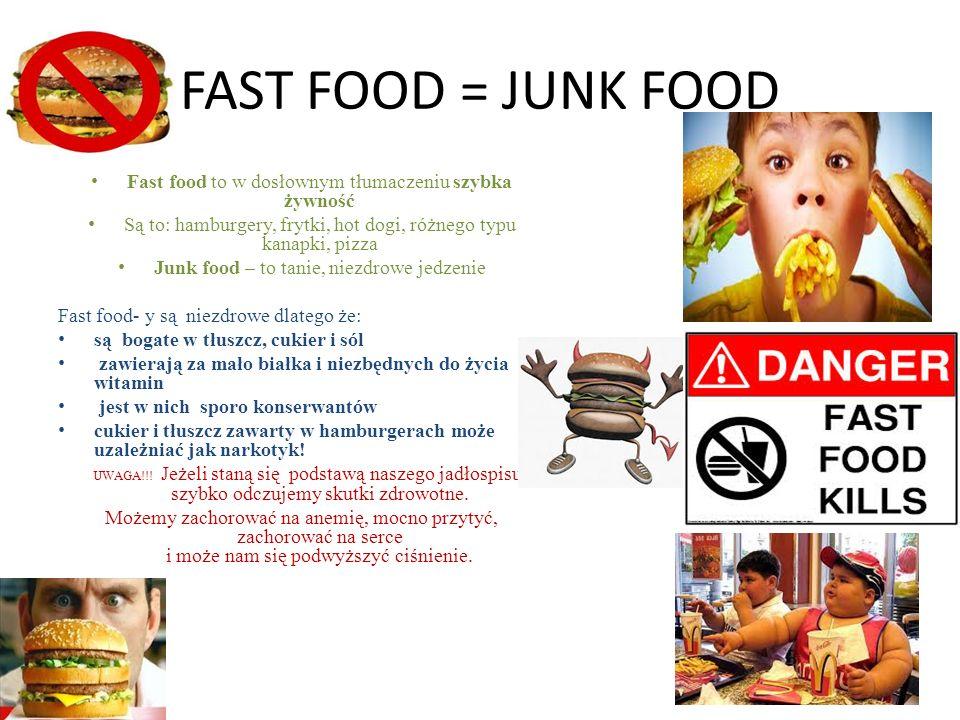FAST FOOD = JUNK FOOD Fast food to w dosłownym tłumaczeniu szybka żywność Są to: hamburgery, frytki, hot dogi, różnego typu kanapki, pizza Junk food – to tanie, niezdrowe jedzenie Fast food- y są niezdrowe dlatego że: są bogate w tłuszcz, cukier i sól zawierają za mało białka i niezbędnych do życia witamin jest w nich sporo konserwantów cukier i tłuszcz zawarty w hamburgerach może uzależniać jak narkotyk.