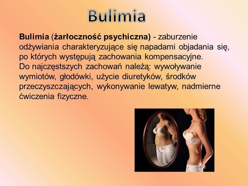 Bulimia (żarłoczność psychiczna) - zaburzenie odżywiania charakteryzujące się napadami objadania się, po których występują zachowania kompensacyjne. D