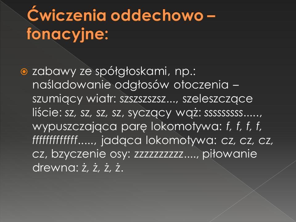  zabawy ze spółgłoskami, np.: naśladowanie odgłosów otoczenia – szumiący wiatr: szszszszsz..., szeleszczące liście: sz, sz, sz, sz, syczący wąż: sssssssss....., wypuszczająca parę lokomotywa: f, f, f, f, fffffffffffff....., jadąca lokomotywa: cz, cz, cz, cz, bzyczenie osy: zzzzzzzzzz...., piłowanie drewna: ż, ż, ż, ż.