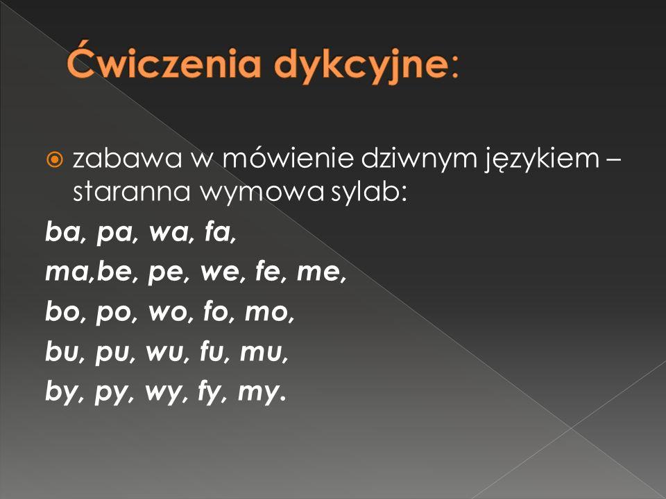 zabawa w mówienie dziwnym językiem – staranna wymowa sylab: ba, pa, wa, fa, ma,be, pe, we, fe, me, bo, po, wo, fo, mo, bu, pu, wu, fu, mu, by, py, wy, fy, my.