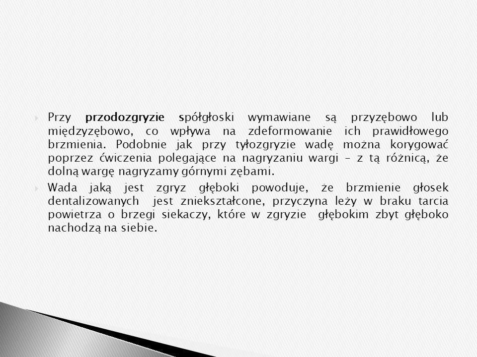  Przy przodozgryzie spółgłoski wymawiane są przyzębowo lub międzyzębowo, co wpływa na zdeformowanie ich prawidłowego brzmienia. Podobnie jak przy tył