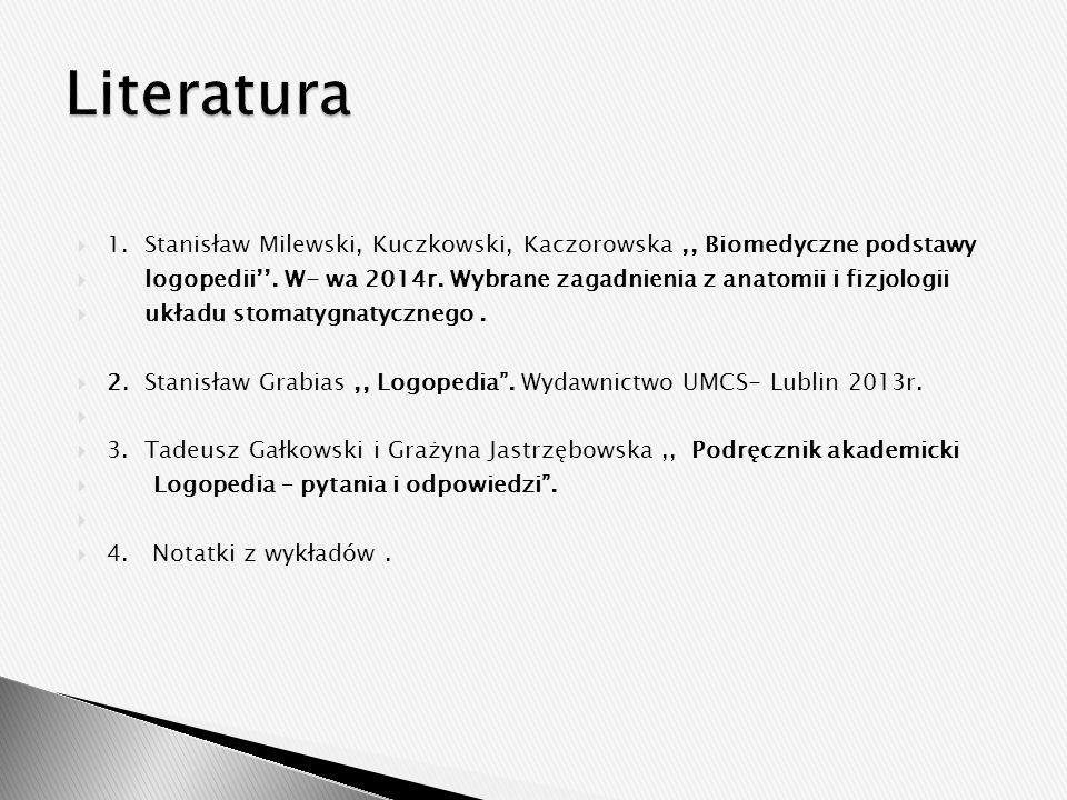  1. Stanisław Milewski, Kuczkowski, Kaczorowska,, Biomedyczne podstawy  logopedii''. W- wa 2014r. Wybrane zagadnienia z anatomii i fizjologii  ukła