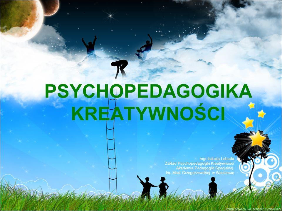 PSYCHOPEDAGOGIKA KREATYWNOŚCI mgr Izabela Lebuda Zakład Psychopedagogiki Kreatywności Akademia Pedagogiki Specjalnej Im.