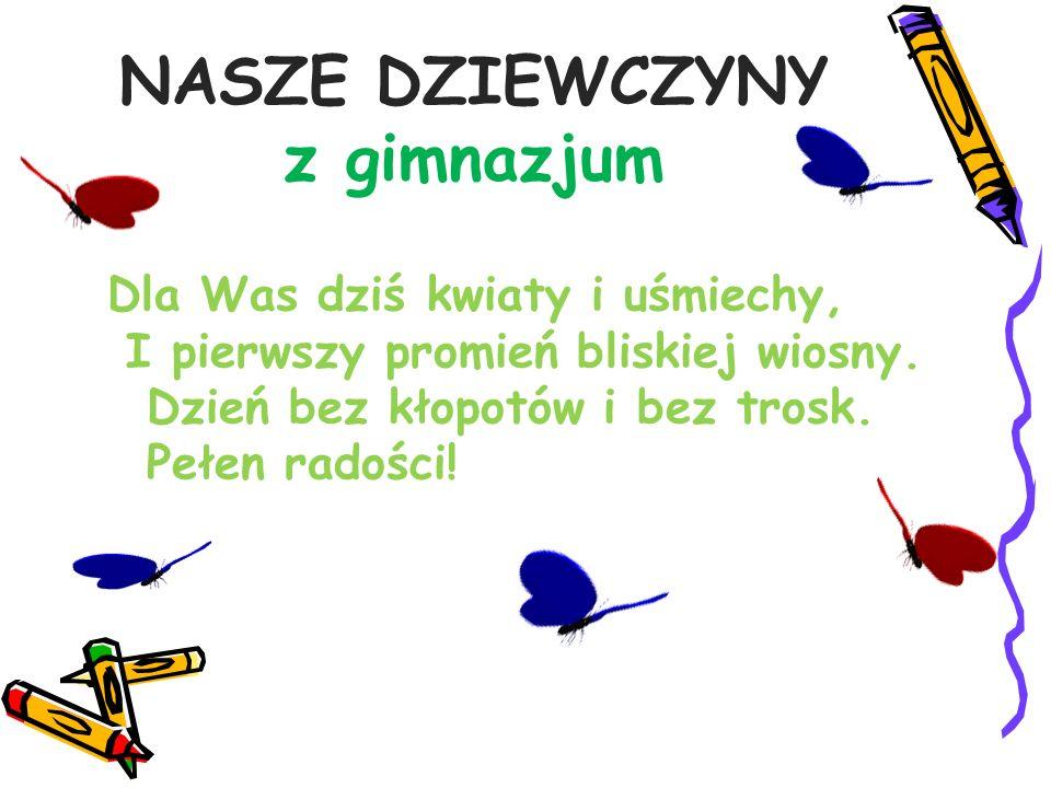 NASZE DZIEWCZYNY z gimnazjum Dla Was dziś kwiaty i uśmiechy, I pierwszy promień bliskiej wiosny. Dzień bez kłopotów i bez trosk. Pełen radości!
